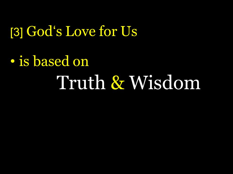 [3] Gods Love for Us is based on Truth & Wisdom