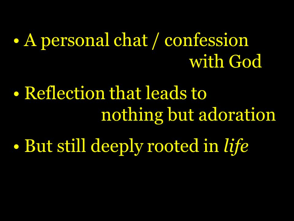 A personal chat / confession with God Reflection that leads to nothing but adoration But still deeply rooted in life
