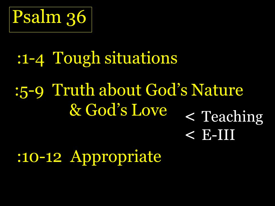 Psalm 36 :1-4 Tough situations :5-9 Truth about Gods Nature & Gods Love :10-12 Appropriate < Teaching < E-III