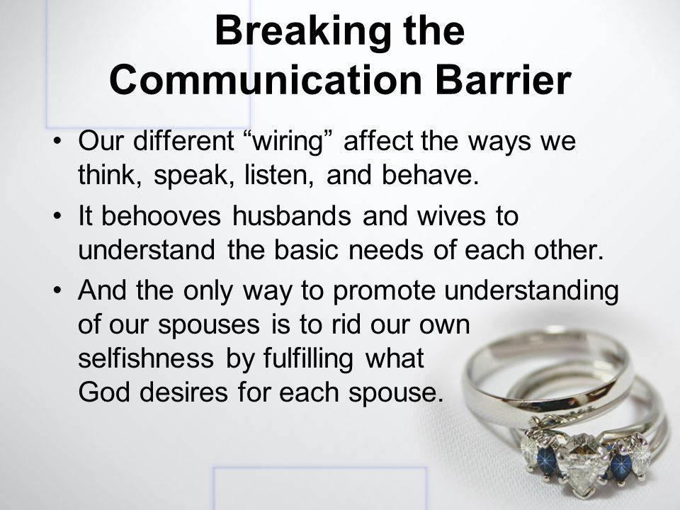 Breaking the Communication Barrier Our different wiring affect the ways we think, speak, listen, and behave.