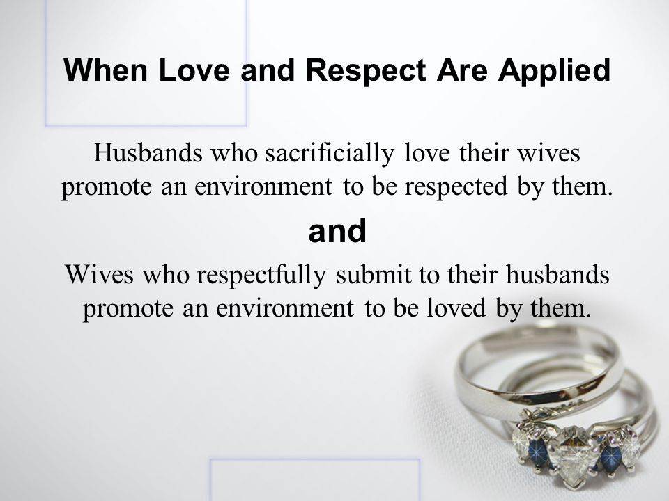 When Love and Respect Are Applied Husbands who sacrificially love their wives promote an environment to be respected by them.