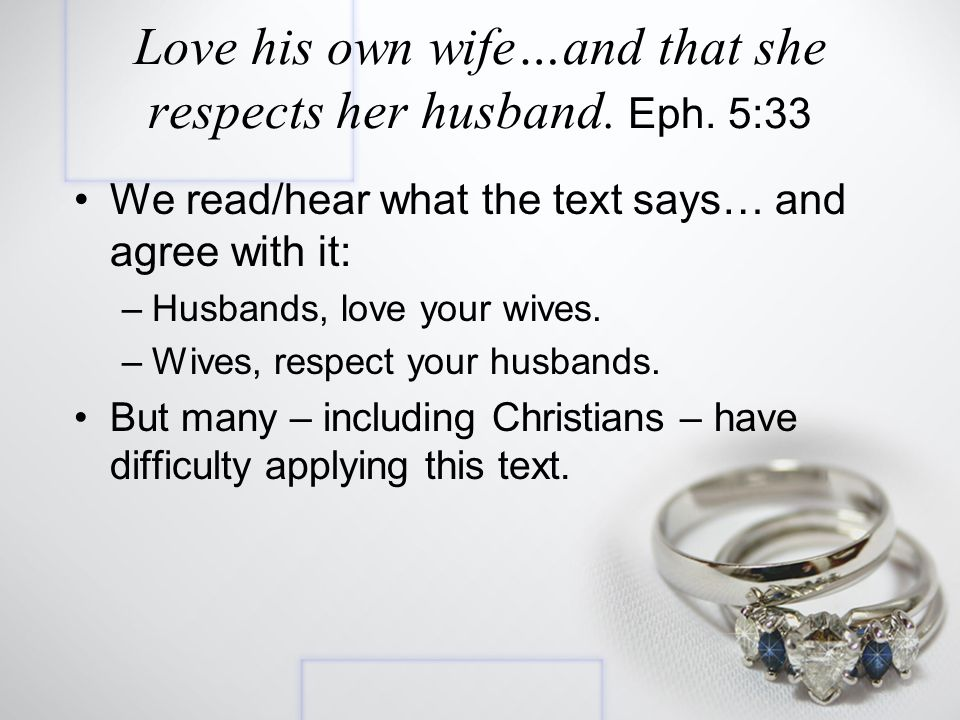 We read/hear what the text says… and agree with it: –Husbands, love your wives.