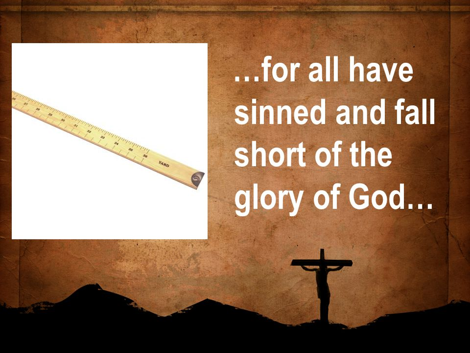 …for all have sinned and fall short of the glory of God…