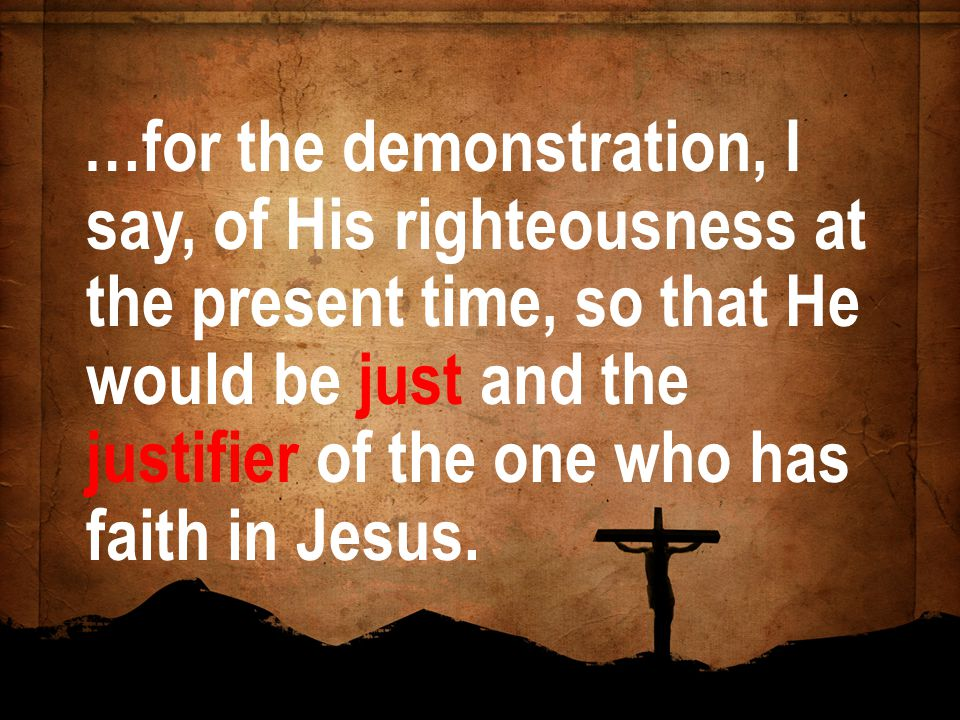 …for the demonstration, I say, of His righteousness at the present time, so that He would be just and the justifier of the one who has faith in Jesus.