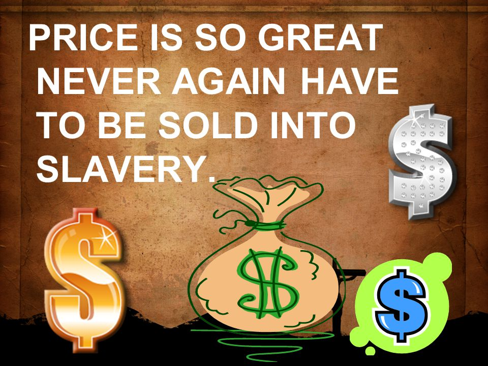 PRICE IS SO GREAT NEVER AGAIN HAVE TO BE SOLD INTO SLAVERY.