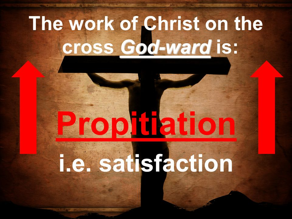 God-ward The work of Christ on the cross God-ward is: Propitiation i.e. satisfaction