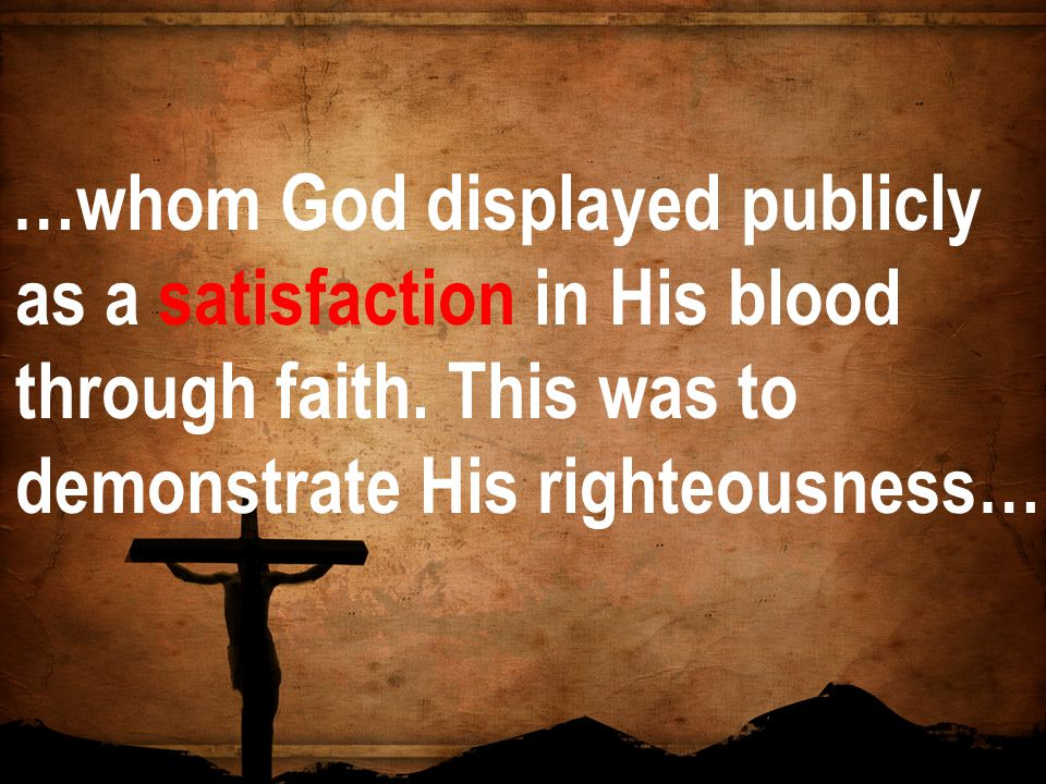 …whom God displayed publicly as a satisfaction in His blood through faith. This was to demonstrate His righteousness…