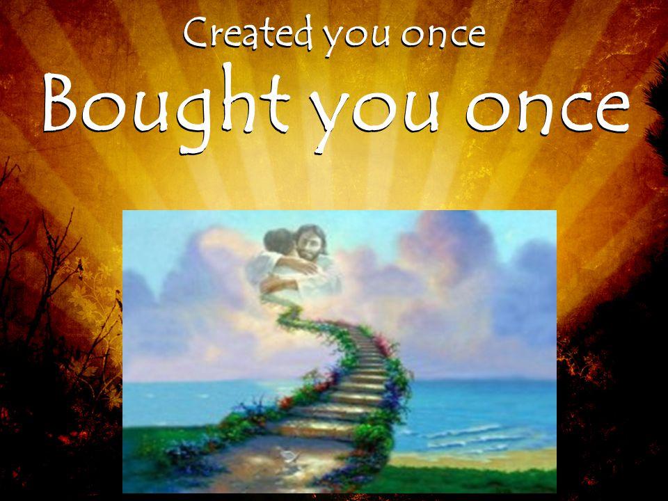 Bought you once Created you once Bought you once