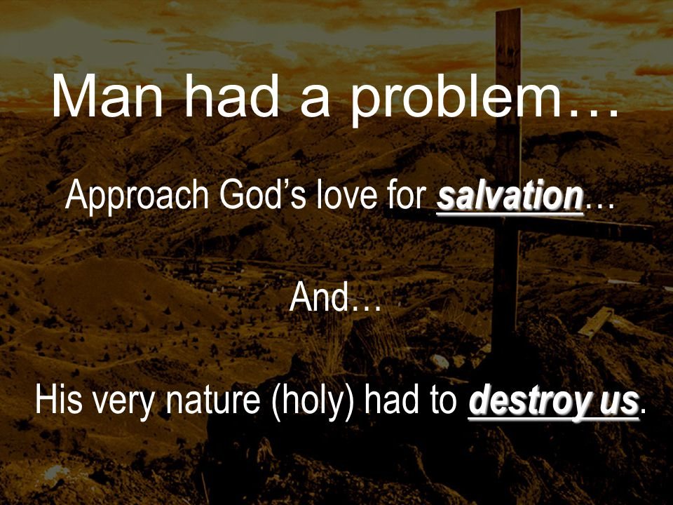 Man had a problem… salvation Approach Gods love for salvation … And… destroy us His very nature (holy) had to destroy us.