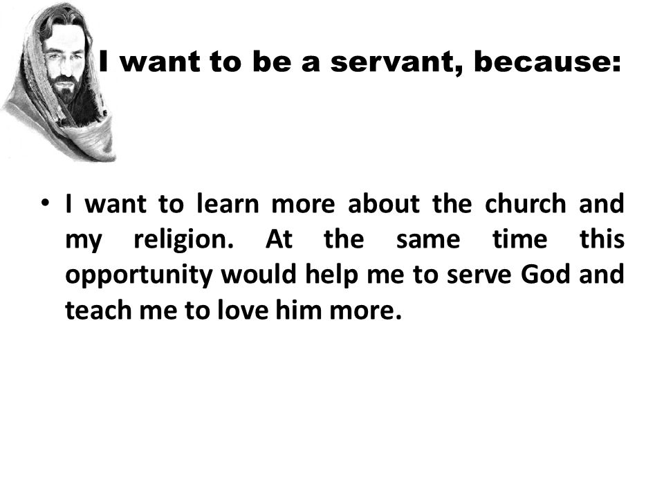 I want to be a servant, because: I want to learn more about the church and my religion.