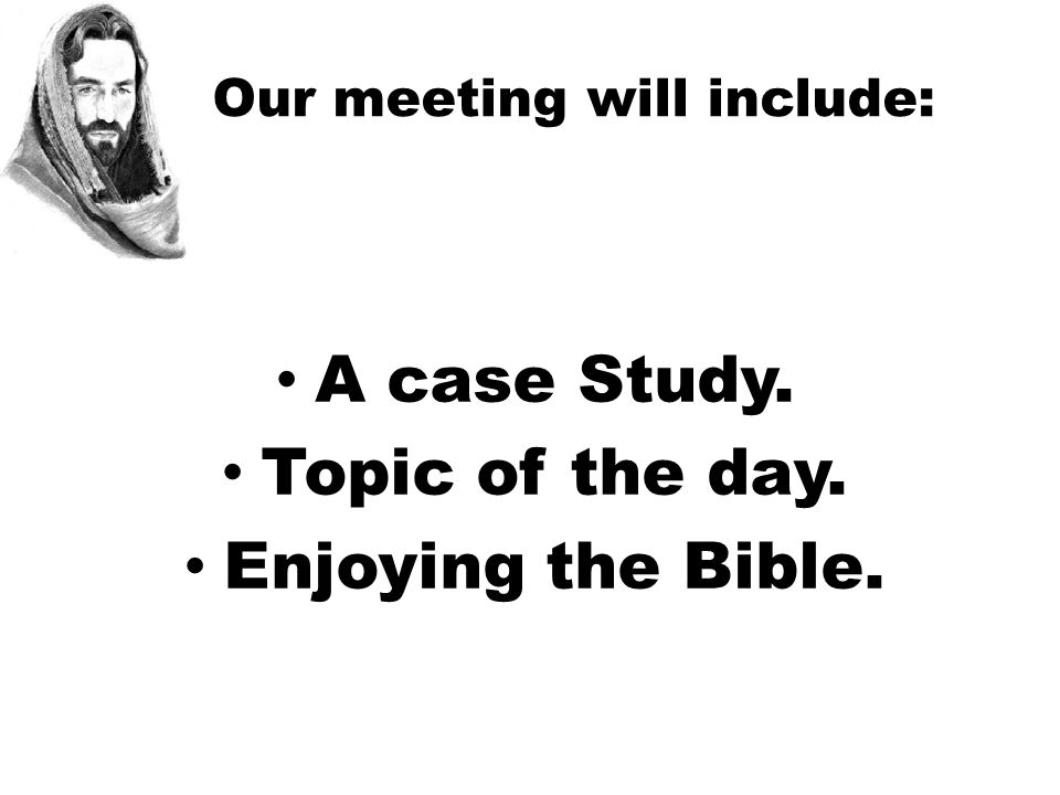 Our meeting will include: A case Study. Topic of the day. Enjoying the Bible.