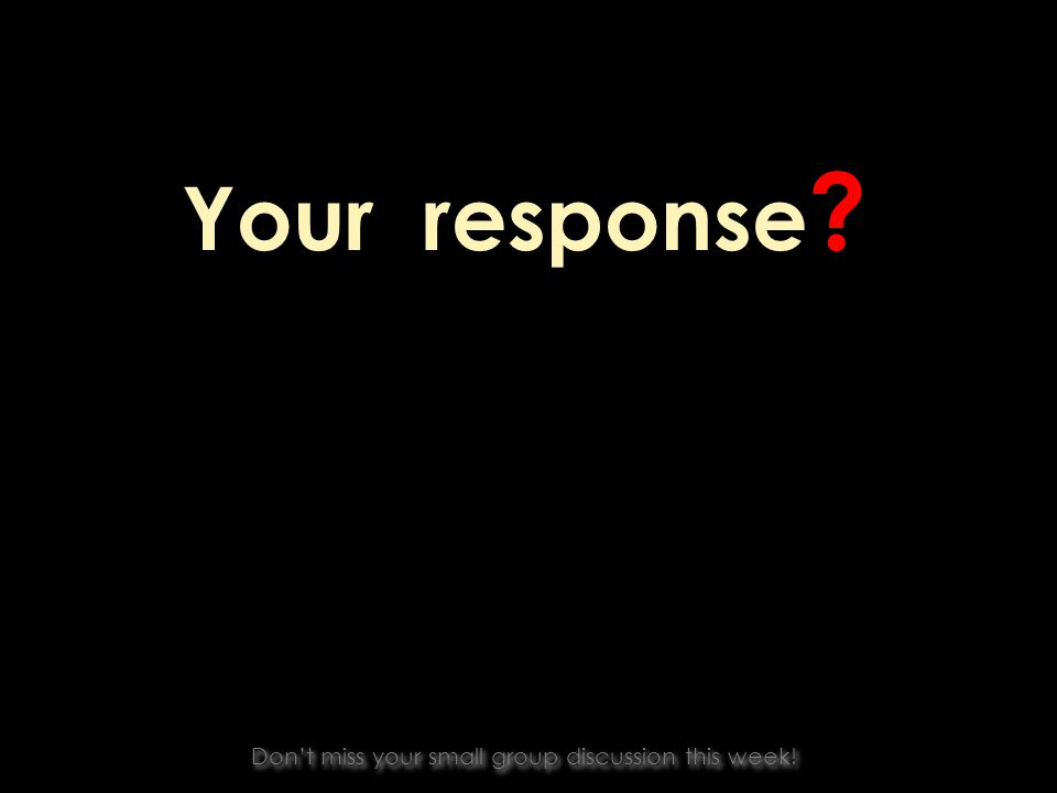 Your response Dont miss your small group discussion this week!