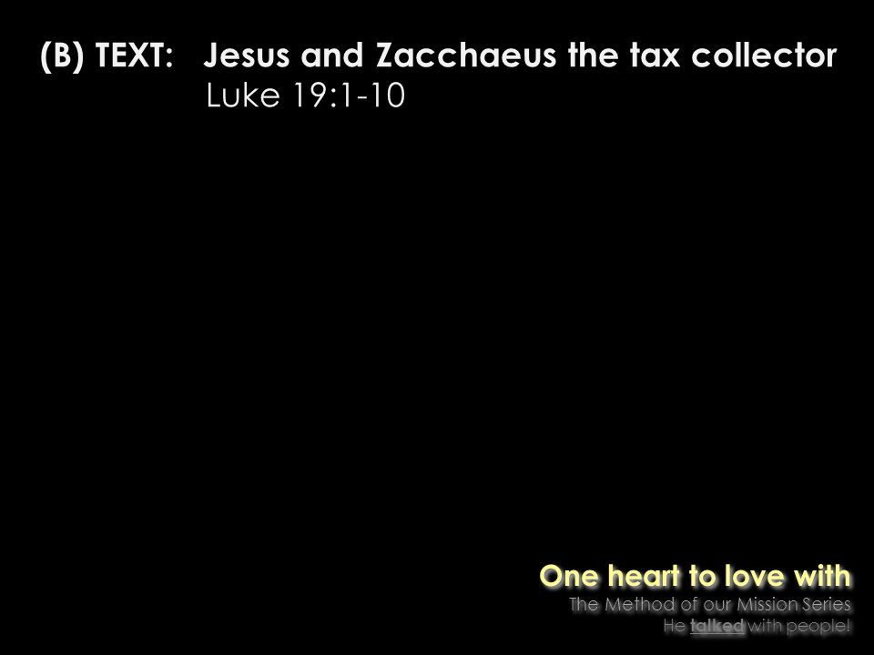 (B) TEXT: Jesus and Zacchaeus the tax collector Luke 19:1-10 One heart to love with The Method of our Mission Series He talked with people.