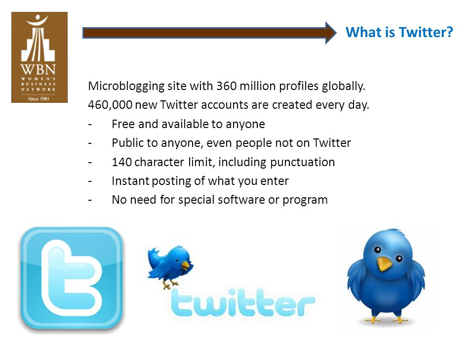 What is Twitter? Microblogging site with 360 million profiles globally. 460,000 new Twitter accounts are created every day. -Free and available to any