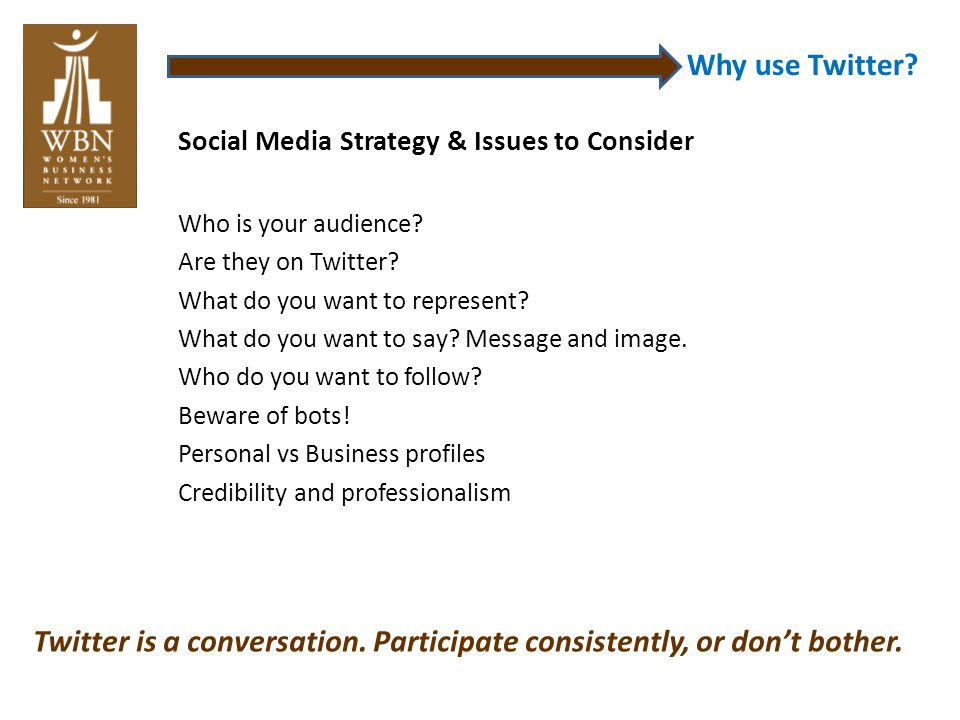 Why use Twitter? Social Media Strategy & Issues to Consider Who is your audience? Are they on Twitter? What do you want to represent? What do you want
