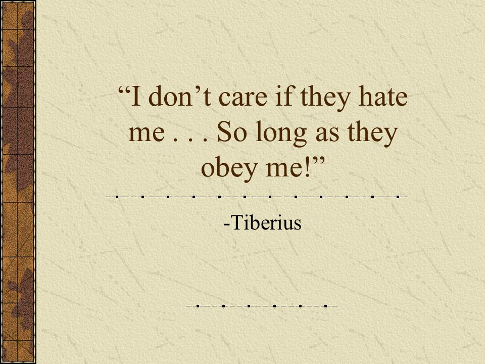 I don t care if they hate me... So long as they obey me! -Tiberius
