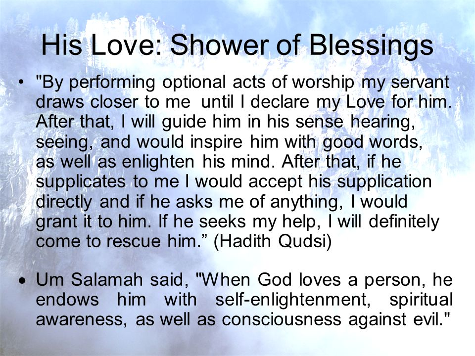 His Love: Shower of Blessings By performing optional acts of worship my servant draws closer to me until I declare my Love for him.