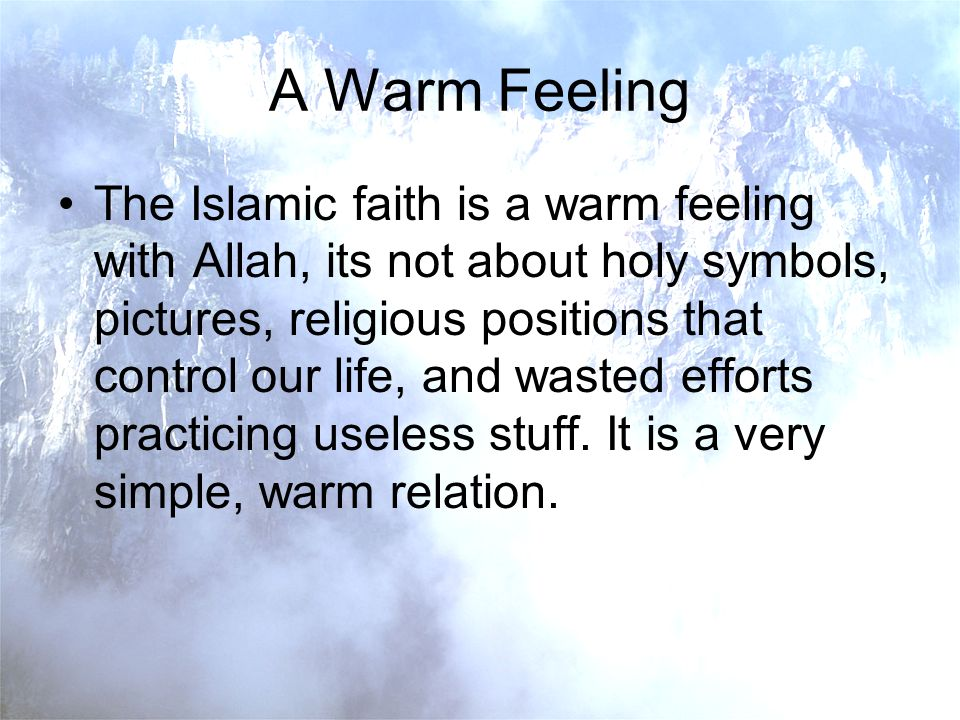 A Warm Feeling The Islamic faith is a warm feeling with Allah, its not about holy symbols, pictures, religious positions that control our life, and wasted efforts practicing useless stuff.