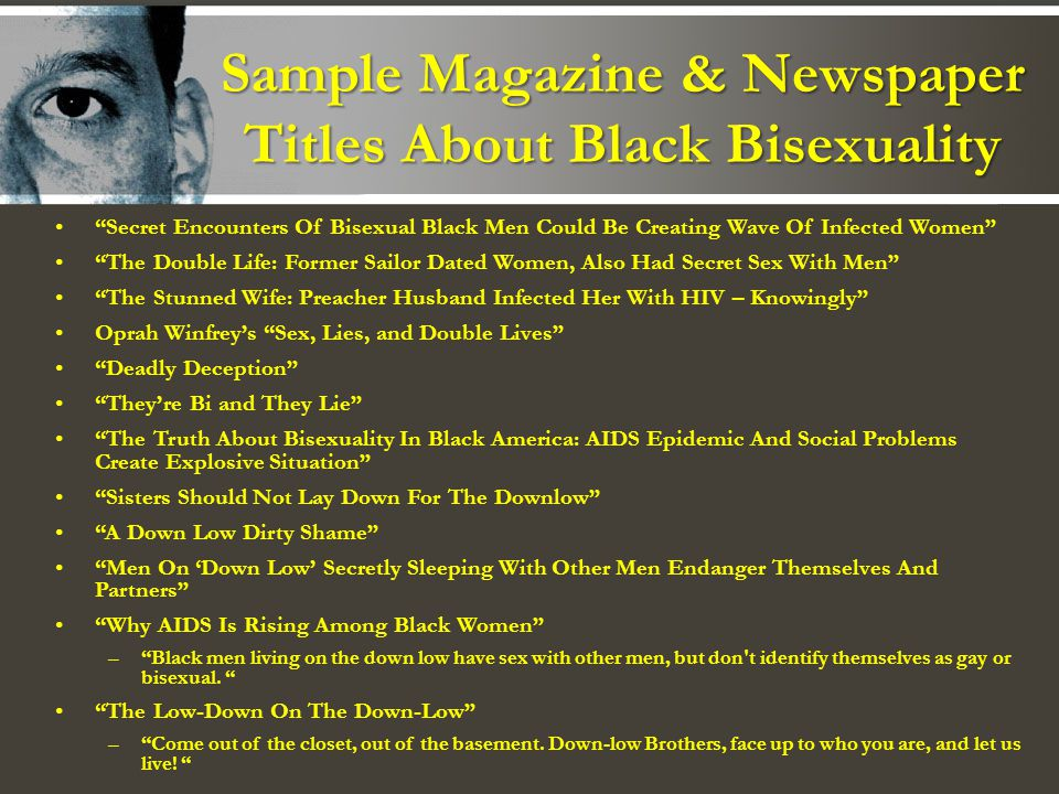 Sample Magazine & Newspaper Titles About Black Bisexuality Secret Encounters Of Bisexual Black Men Could Be Creating Wave Of Infected Women The Double Life: Former Sailor Dated Women, Also Had Secret Sex With Men The Stunned Wife: Preacher Husband Infected Her With HIV – Knowingly Oprah Winfreys Sex, Lies, and Double Lives Deadly Deception Theyre Bi and They Lie The Truth About Bisexuality In Black America: AIDS Epidemic And Social Problems Create Explosive Situation Sisters Should Not Lay Down For The Downlow A Down Low Dirty Shame Men On Down Low Secretly Sleeping With Other Men Endanger Themselves And Partners Why AIDS Is Rising Among Black Women –Black men living on the down low have sex with other men, but don t identify themselves as gay or bisexual.