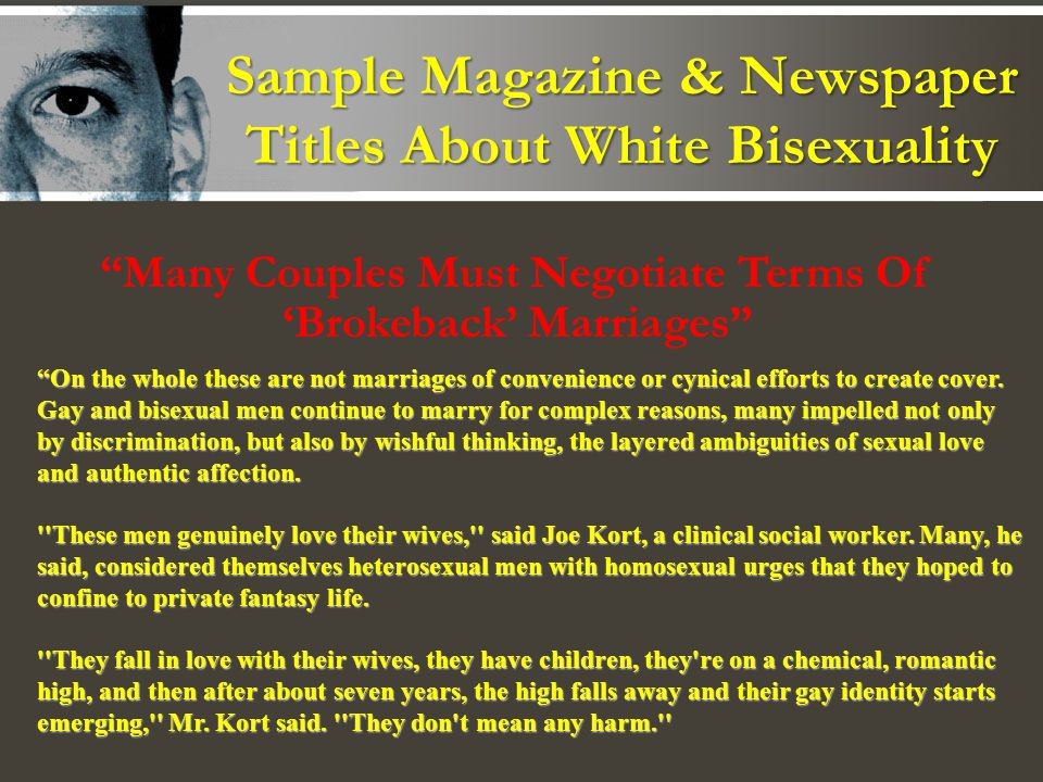 Sample Magazine & Newspaper Titles About White Bisexuality Many Couples Must Negotiate Terms Of Brokeback Marriages On the whole these are not marriages of convenience or cynical efforts to create cover.