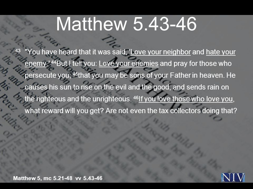 Matthew 5.43-46 43 You have heard that it was said, Love your neighbor and hate your enemy. 44 But I tell you: Love your enemies and pray for those who persecute you, 45 that you may be sons of your Father in heaven.