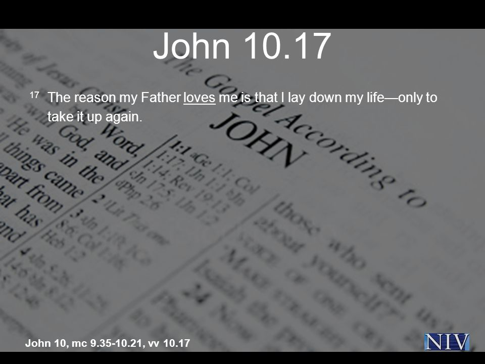John 10.17 17 The reason my Father loves me is that I lay down my lifeonly to take it up again.
