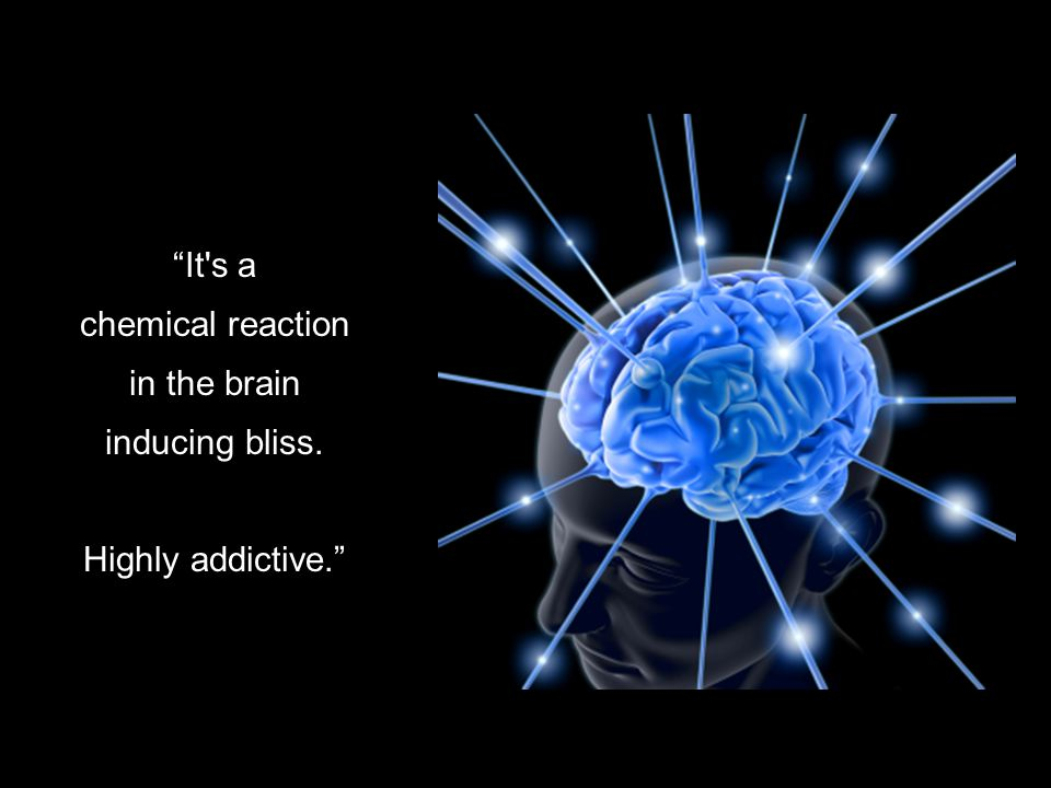 It s a chemical reaction in the brain inducing bliss. Highly addictive.