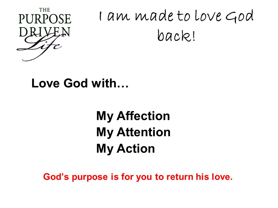 I am made to love God back! Love God with… My Affection My Attention My Action Gods purpose is for you to return his love.