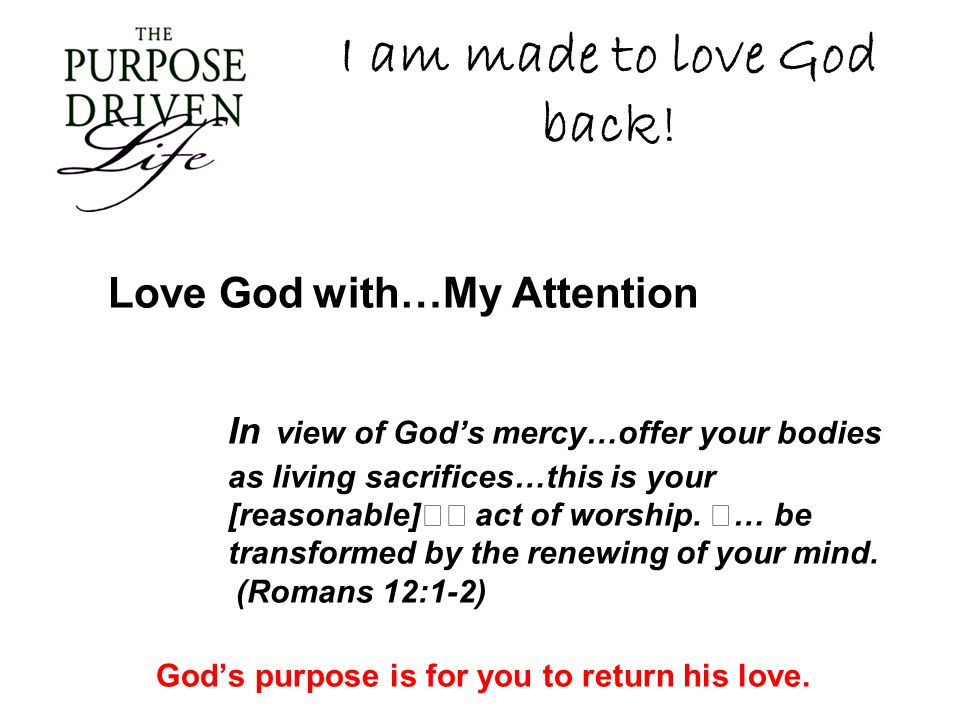 I am made to love God back! Love God with…My Attention In view of Gods mercy…offer your bodies as living sacrifices…this is your [reasonable] act of w