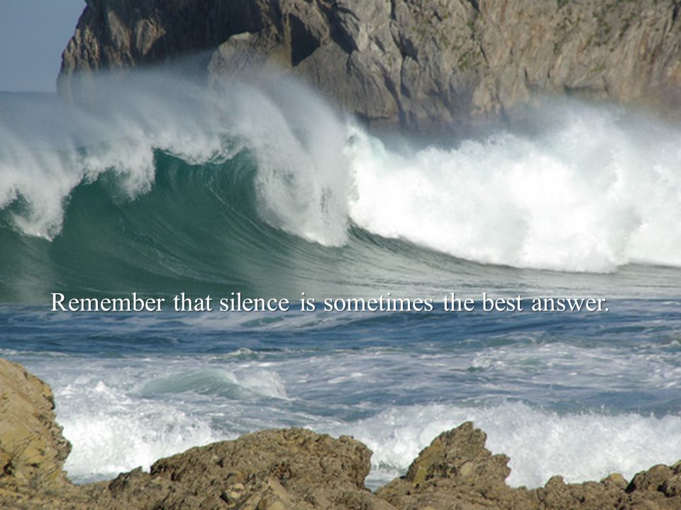 Remember that silence is sometimes the best answer.