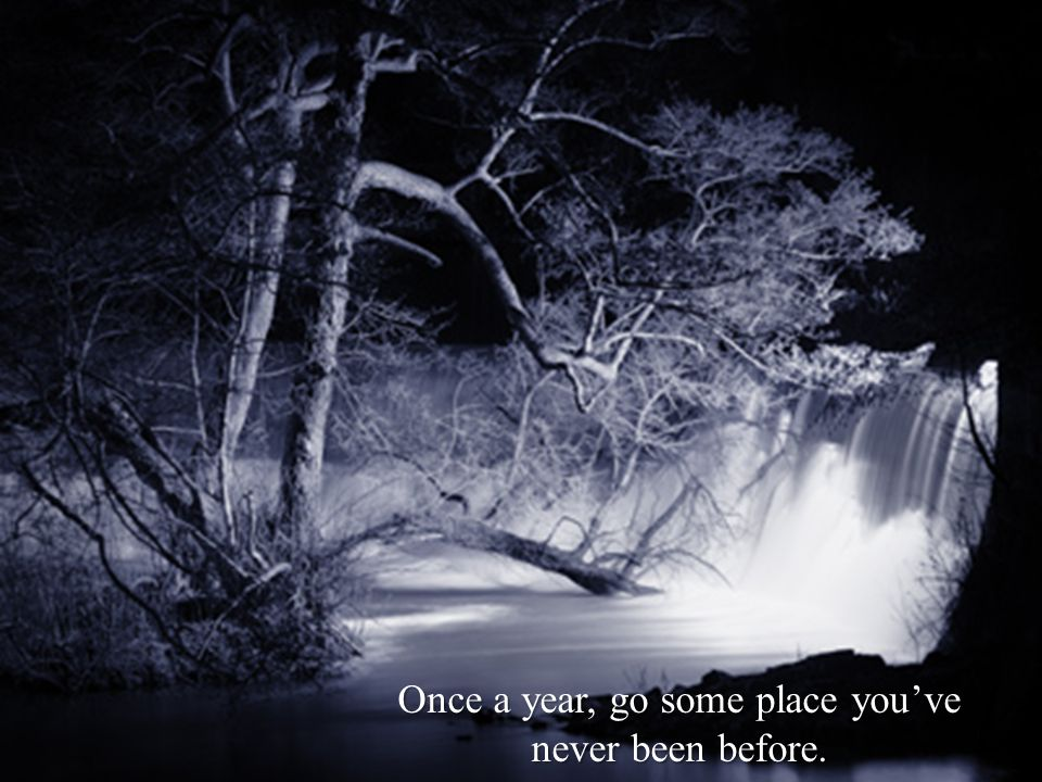 Once a year, go some place youve never been before.