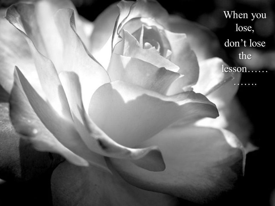 When you lose, dont lose the lesson…… …….