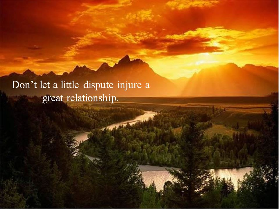 Dont let a little dispute injure a great relationship.