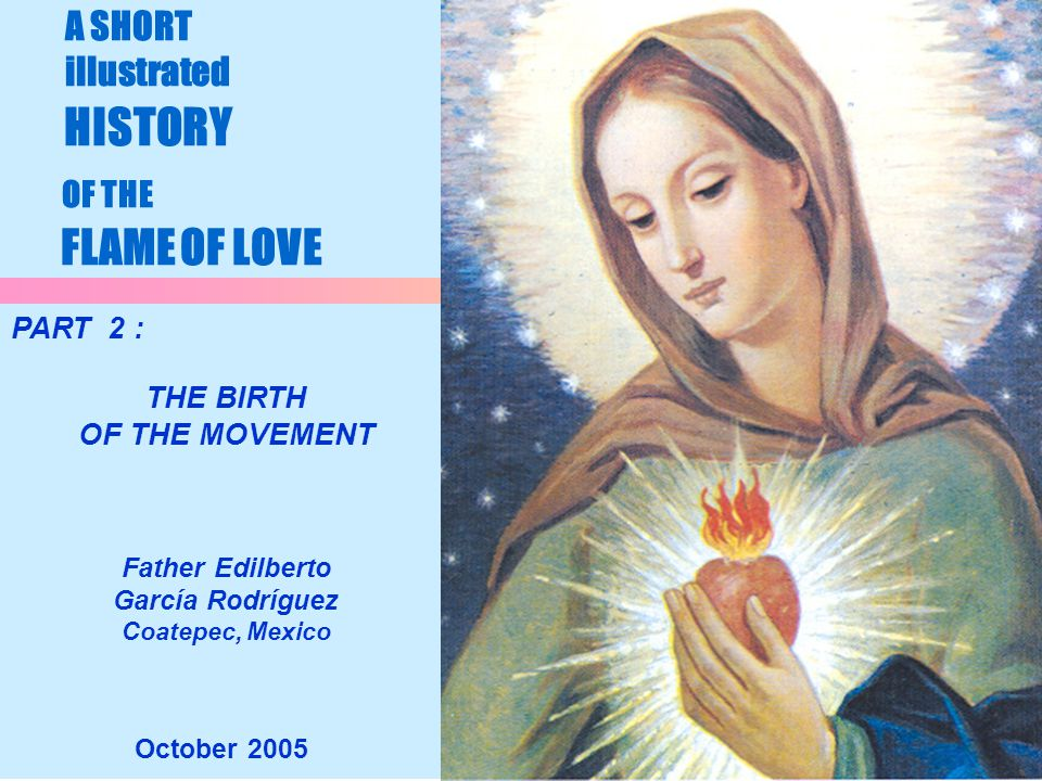 1 A SHORT illustrated HISTORY OF THE FLAME OF LOVE October 2005 PART 2 : THE BIRTH OF THE MOVEMENT Father Edilberto García Rodríguez Coatepec, Mexico