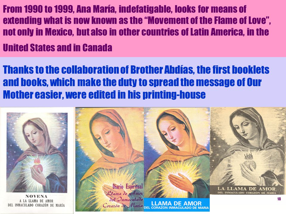 18 Thanks to the collaboration of Brother Abdías, the first booklets and books, which make the duty to spread the message of Our Mother easier, were edited in his printing-house From 1990 to 1999, Ana María, indefatigable, looks for means of extending what is now known as the Movement of the Flame of Love, not only in Mexico, but also in other countries of Latin America, in the United States and in Canada