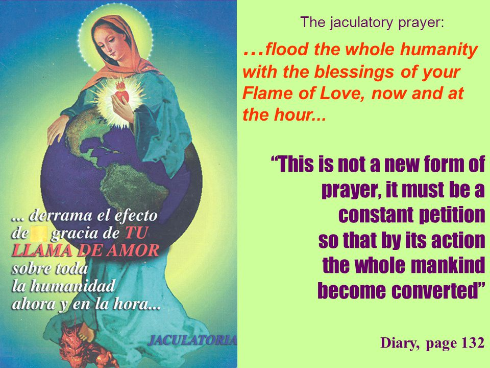 24 Diary, page 132 This is not a new form of prayer, it must be a constant petition so that by its action the whole mankind become converted The jaculatory prayer: … flood the whole humanity with the blessings of your Flame of Love, now and at the hour...