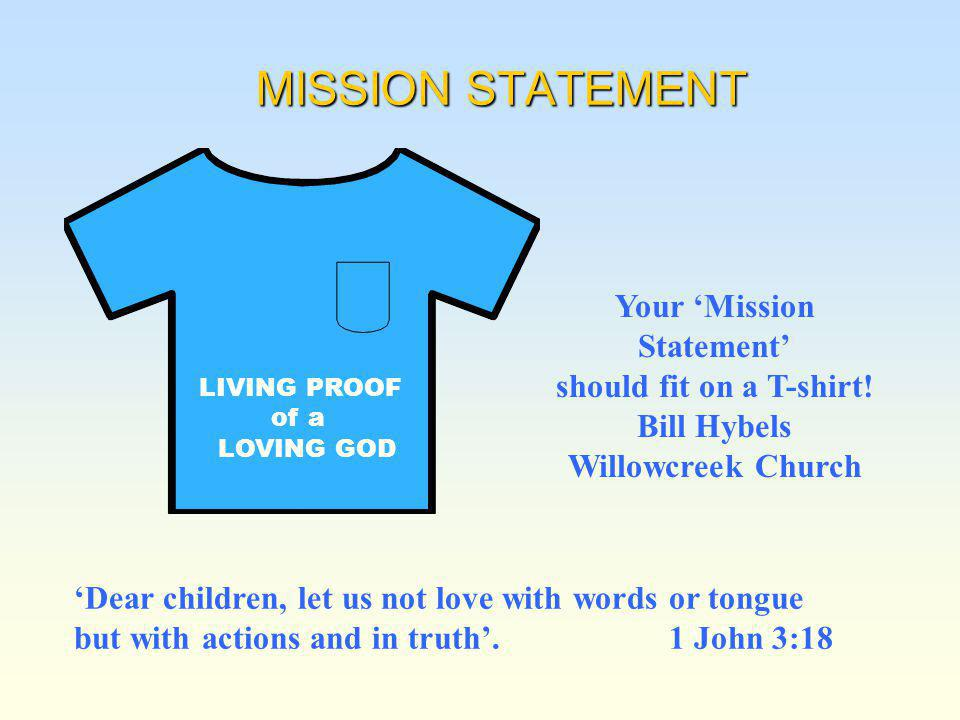 MISSION STATEMENT LIVING PROOF of a LOVING GOD Your Mission Statement should fit on a T-shirt! Bill Hybels Willowcreek Church Dear children, let us no