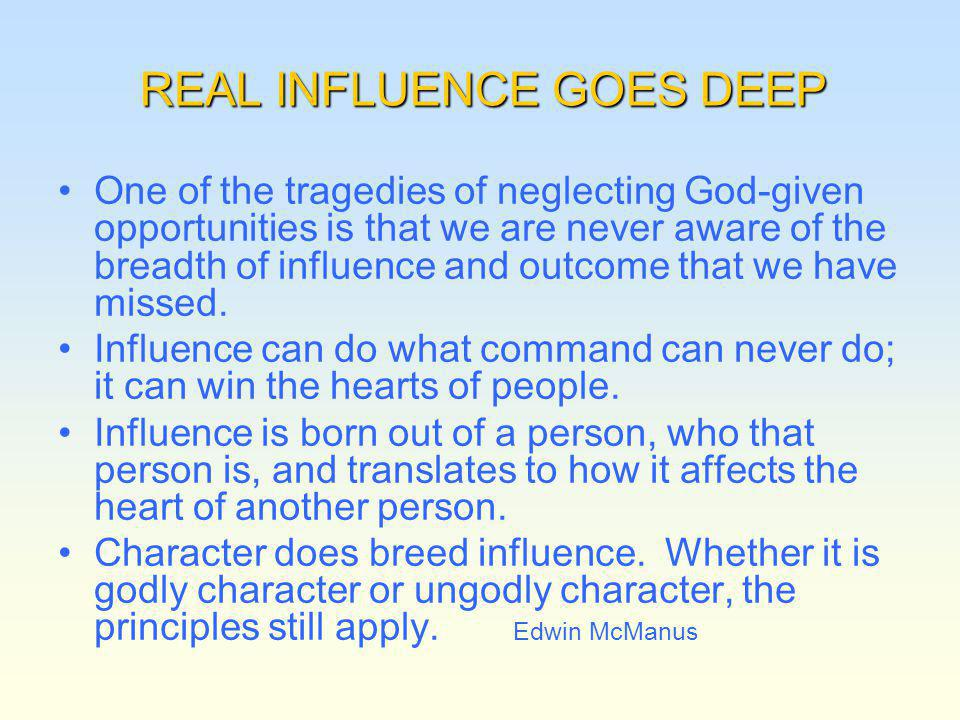 REAL INFLUENCE GOES DEEP One of the tragedies of neglecting God-given opportunities is that we are never aware of the breadth of influence and outcome that we have missed.