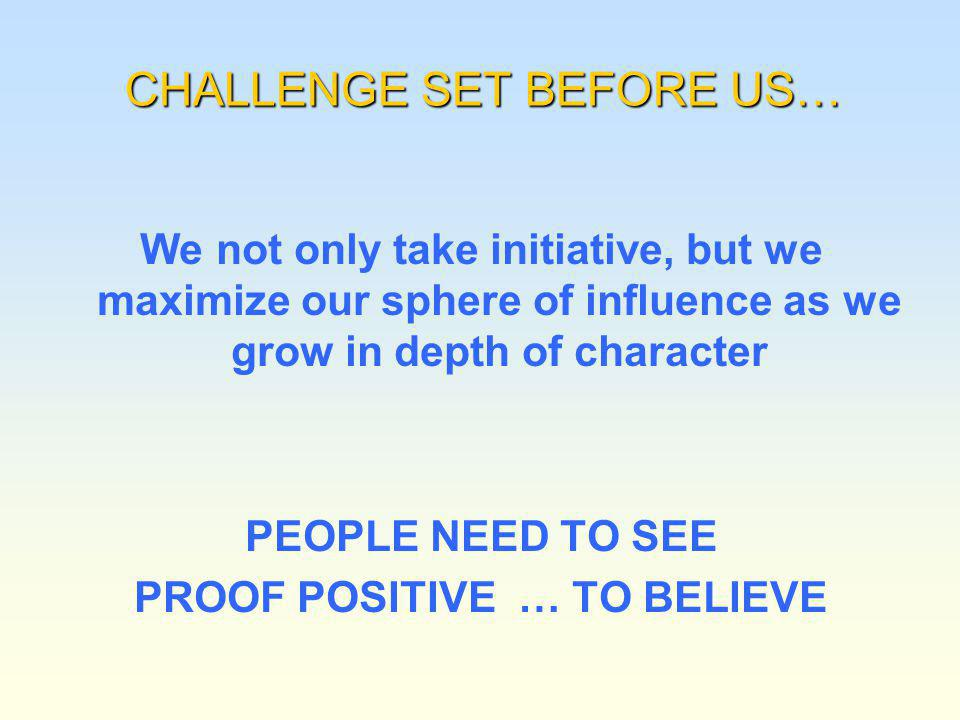 CHALLENGE SET BEFORE US… We not only take initiative, but we maximize our sphere of influence as we grow in depth of character PEOPLE NEED TO SEE PROOF POSITIVE … TO BELIEVE