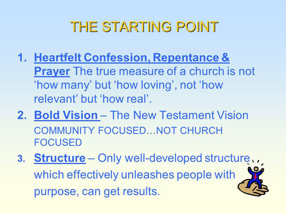 THE STARTING POINT 1. 1.Heartfelt Confession, Repentance & Prayer The true measure of a church is not how many but how loving, not how relevant but ho