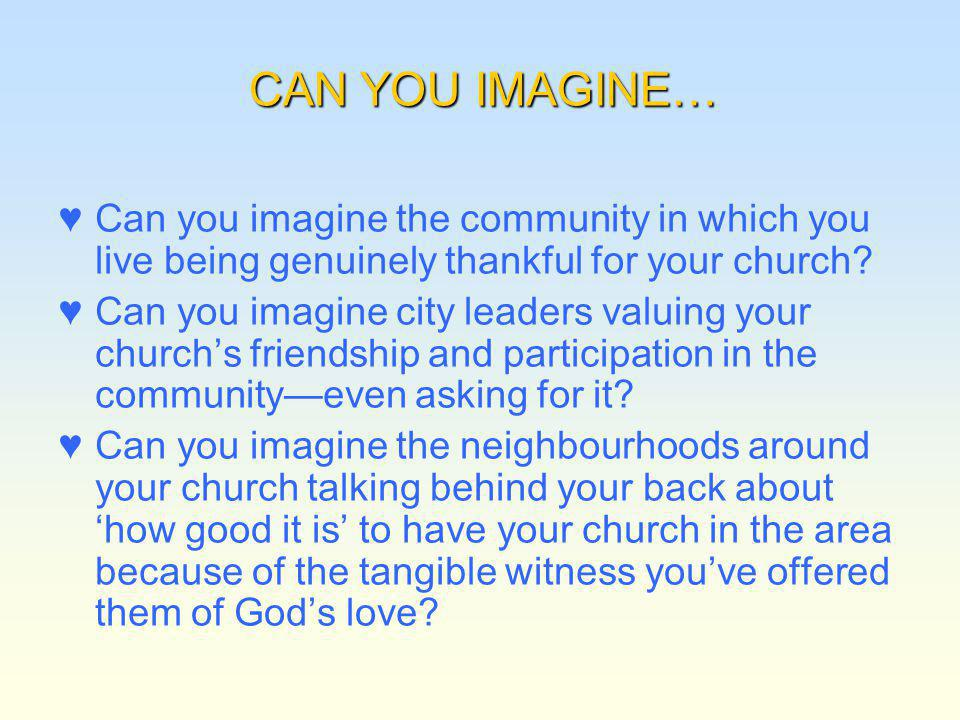CAN YOU IMAGINE… Can you imagine the community in which you live being genuinely thankful for your church? Can you imagine city leaders valuing your c