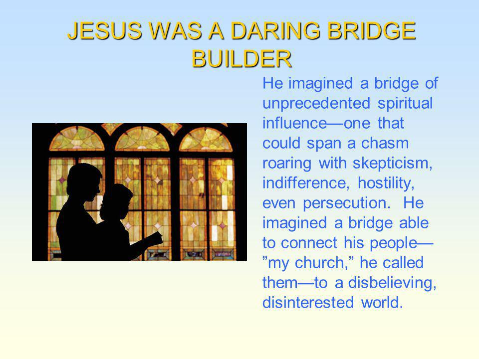 JESUS WAS A DARING BRIDGE BUILDER He imagined a bridge of unprecedented spiritual influenceone that could span a chasm roaring with skepticism, indiff
