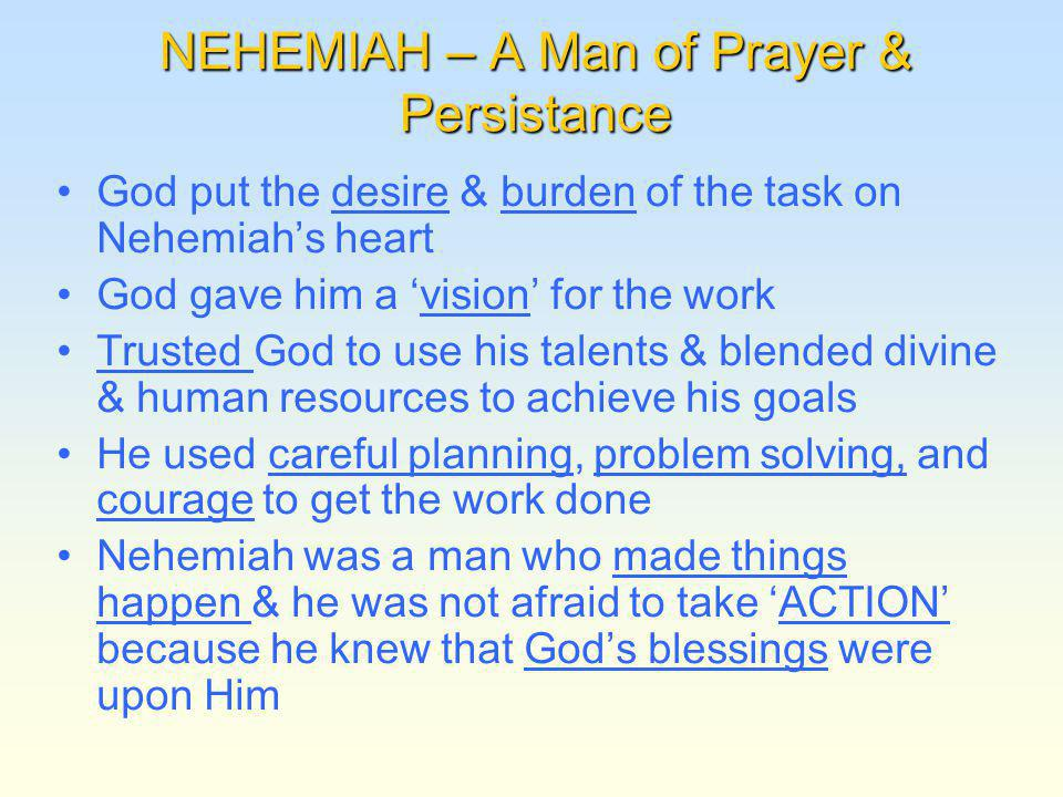 NEHEMIAH – A Man of Prayer & Persistance God put the desire & burden of the task on Nehemiahs heart God gave him a vision for the work Trusted God to use his talents & blended divine & human resources to achieve his goals He used careful planning, problem solving, and courage to get the work done Nehemiah was a man who made things happen & he was not afraid to take ACTION because he knew that Gods blessings were upon Him