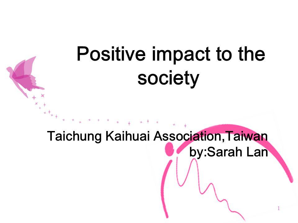 1 Positive impact to the society Taichung Kaihuai Association,Taiwan by:Sarah Lan