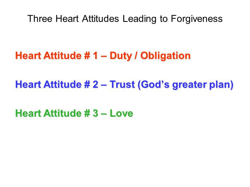 Three Heart Attitudes Leading to Forgiveness Heart Attitude # 1 – Duty / Obligation Heart Attitude # 2 – Trust (Gods greater plan) Heart Attitude # 3