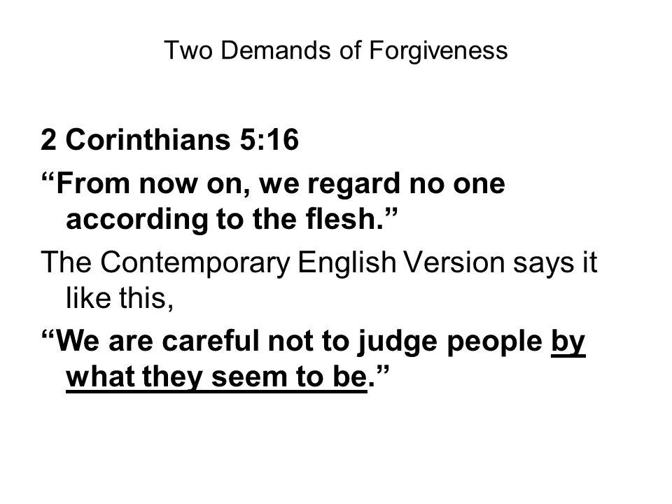 Two Demands of Forgiveness 2 Corinthians 5:16 From now on, we regard no one according to the flesh.