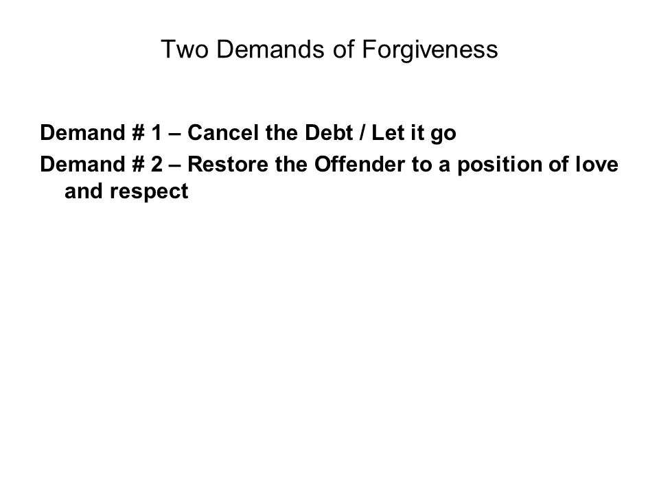 Two Demands of Forgiveness Demand # 1 – Cancel the Debt / Let it go Demand # 2 – Restore the Offender to a position of love and respect