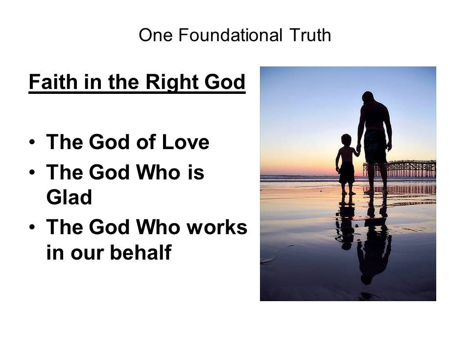 One Foundational Truth Faith in the Right God The God of Love The God Who is Glad The God Who works in our behalf
