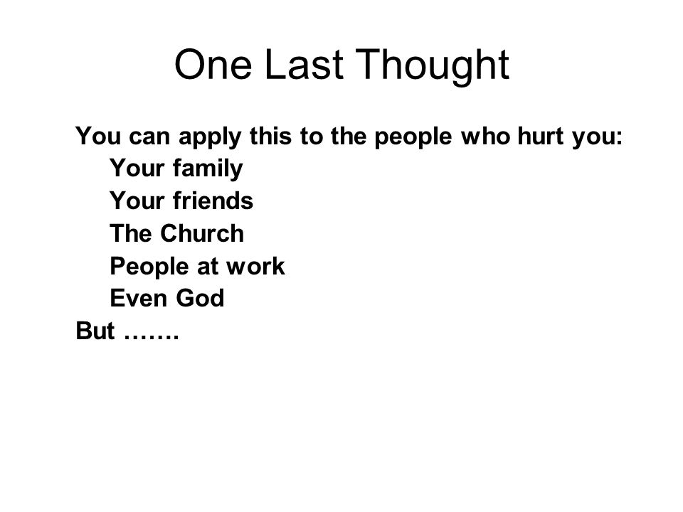 One Last Thought You can apply this to the people who hurt you: Your family Your friends The Church People at work Even God But …….