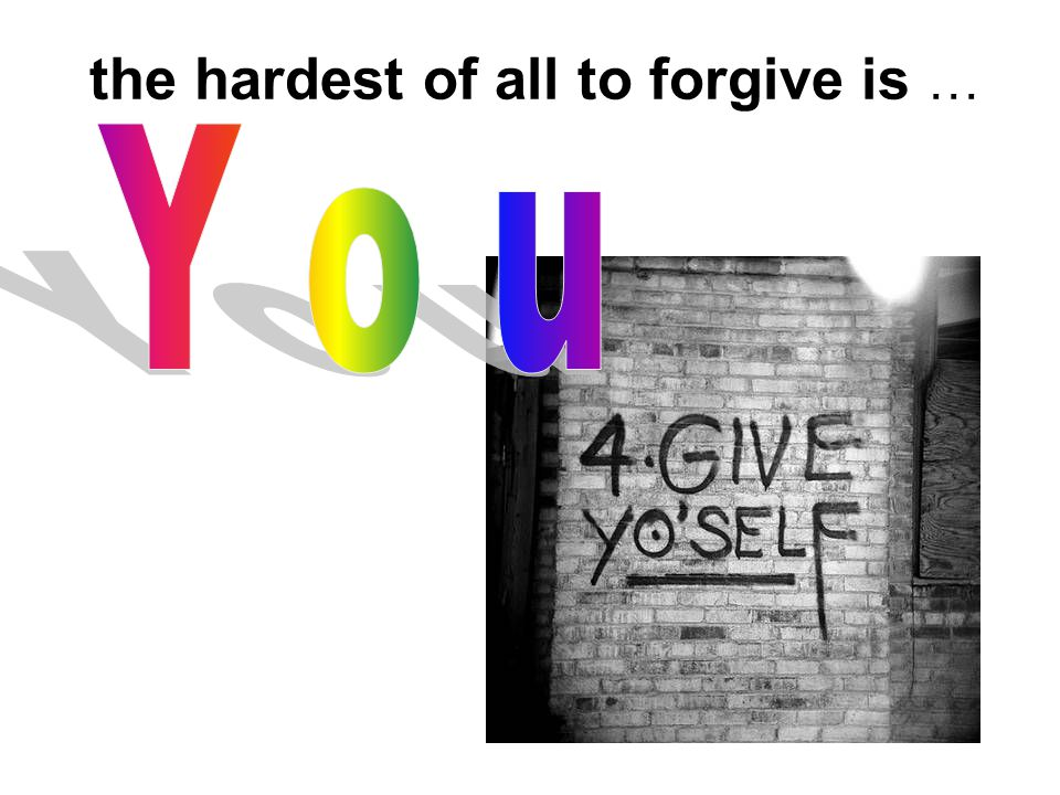the hardest of all to forgive is …